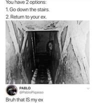 Image may contain: outdoor, text that says 'You have 2 options: 1. Go down the stairs. 2. Return to your ex. เa PABLO @PabloPiqasso Bruh that IS my ex'