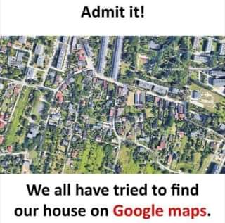 Image may contain: text that says 'Admit it! FB/Sarcasmiof ל We all have tried to find our house on Google maps.'