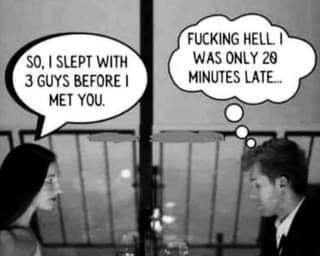 """May be an image of text that says """"SO,I SLEPT WITH 3 GUYS BEFORE I MET YOU. FUCKING HELL WAS ONLY 20 MINUTES LATE..."""""""